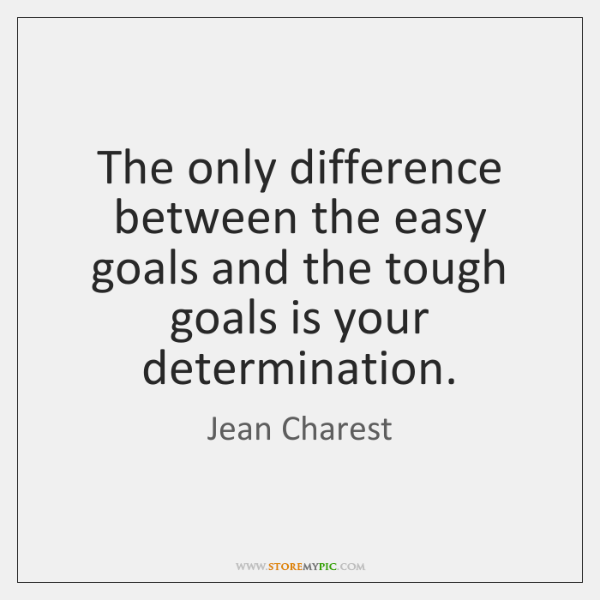 The only difference between the easy goals and the tough goals is ...