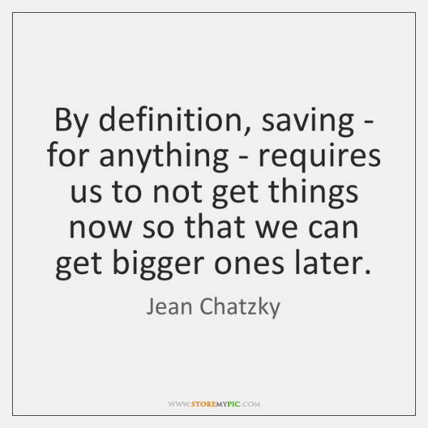 By definition, saving - for anything - requires us to not get ...