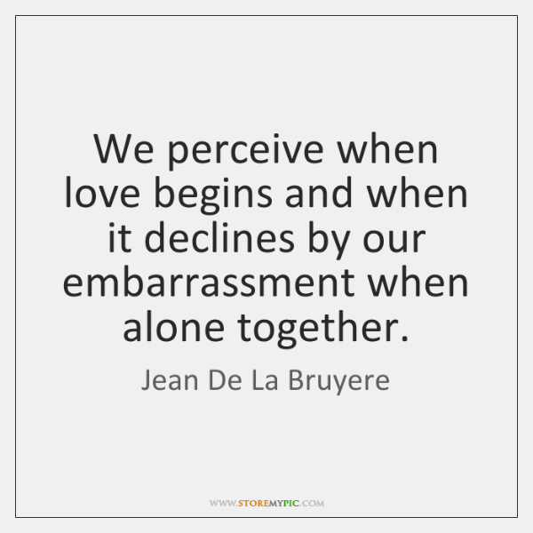 We perceive when love begins and when it declines by our embarrassment ...
