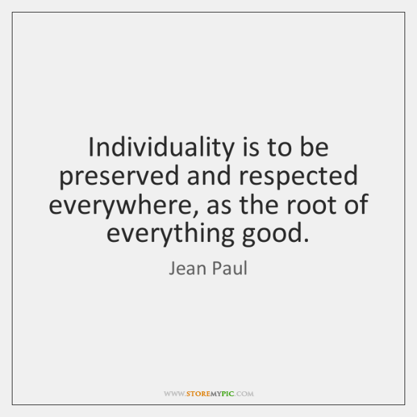 Individuality is to be preserved and respected everywhere, as the root of ...