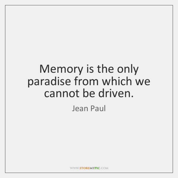 Memory is the only paradise from which we cannot be driven.