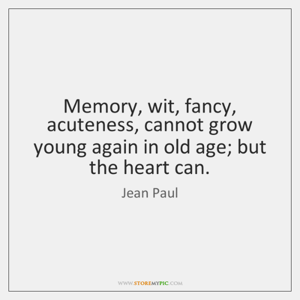 Memory, wit, fancy, acuteness, cannot grow young again in old age; but ...