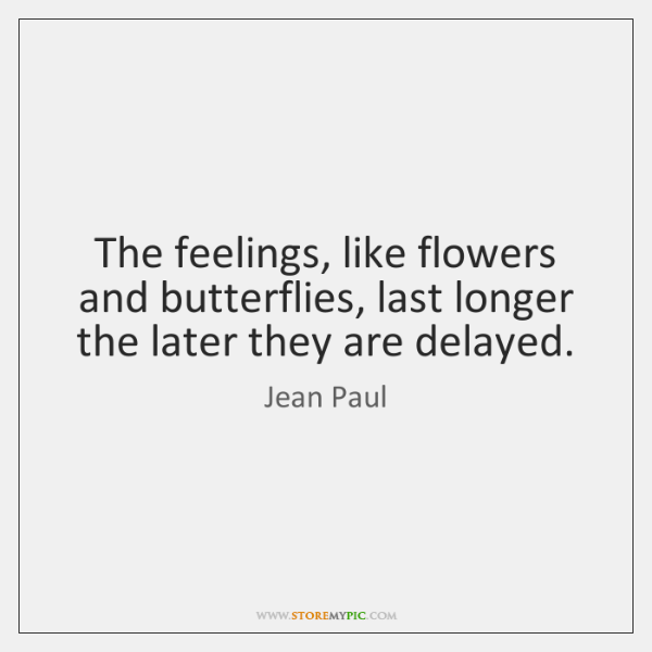 The feelings, like flowers and butterflies, last longer the later they are ...