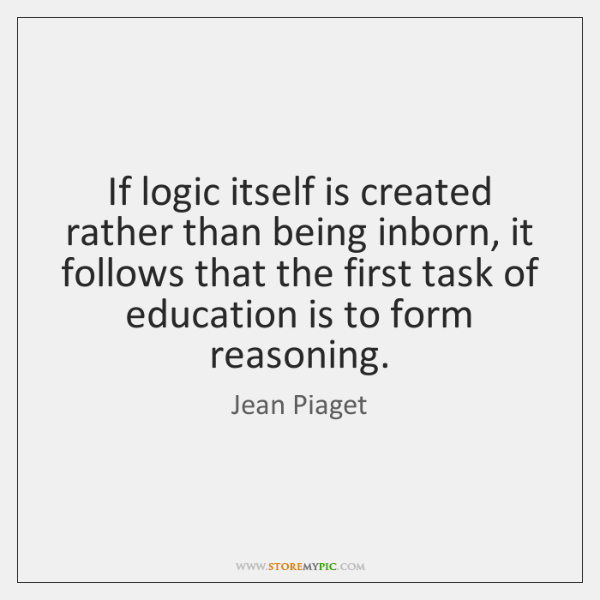 If logic itself is created rather than being inborn, it follows that ...