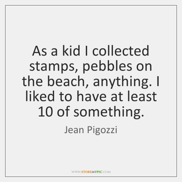 As a kid I collected stamps, pebbles on the beach, anything. I ...
