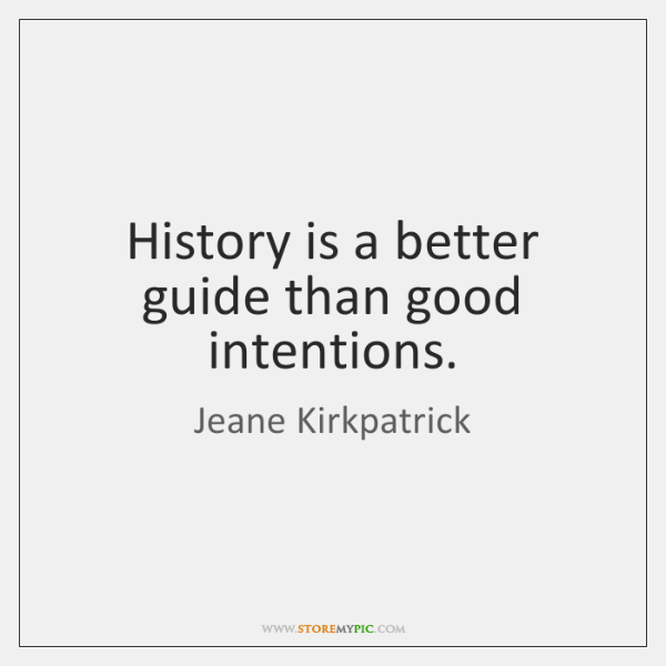 History is a better guide than good intentions.