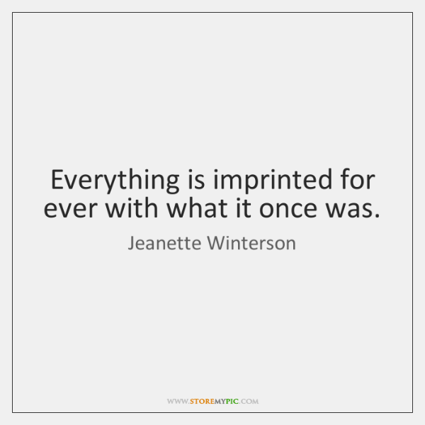 Everything is imprinted for ever with what it once was.