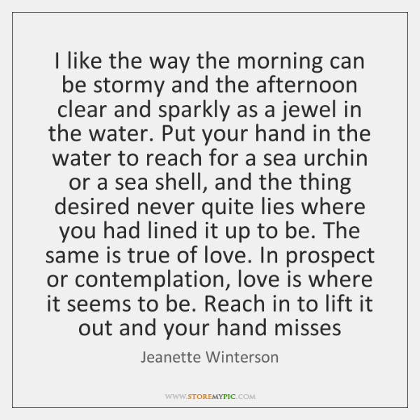 I like the way the morning can be stormy and the afternoon ...