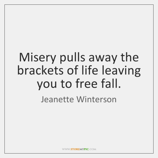 Misery pulls away the brackets of life leaving you to free fall.