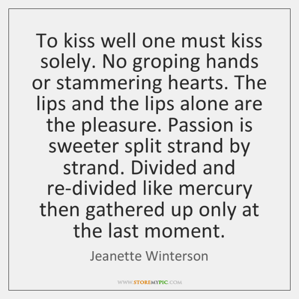 To kiss well one must kiss solely. No groping hands or stammering ...