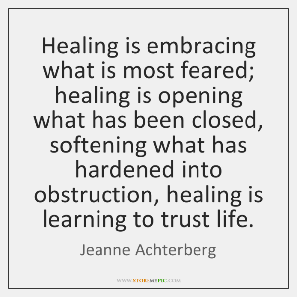 Healing is embracing what is most feared; healing is opening what has ...