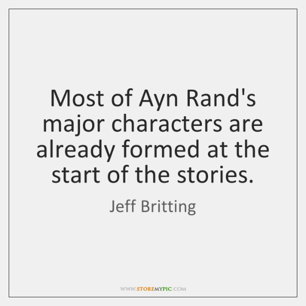 Most of Ayn Rand's major characters are already formed at the start ...