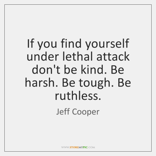 If you find yourself under lethal attack don't be kind. Be harsh. ...