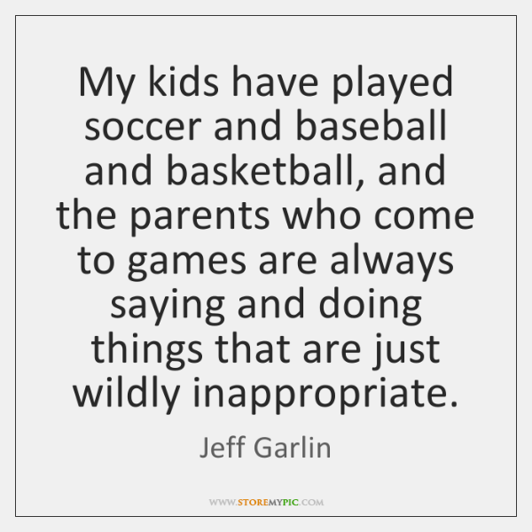 My kids have played soccer and baseball and basketball, and the parents ...