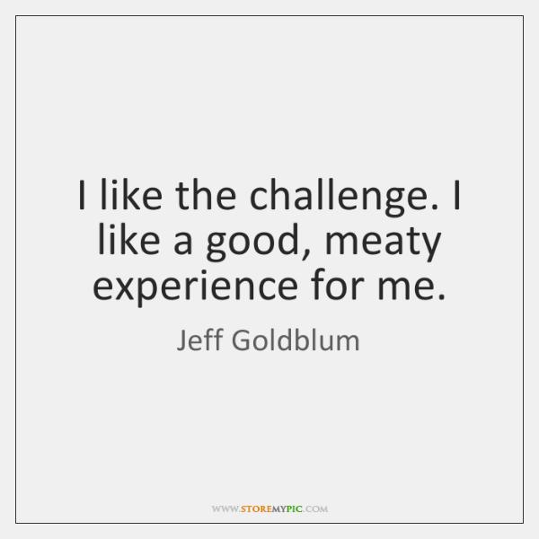 I like the challenge. I like a good, meaty experience for me.