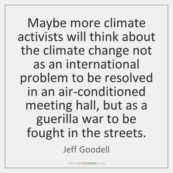 Maybe more climate activists will think about the climate change not as ...
