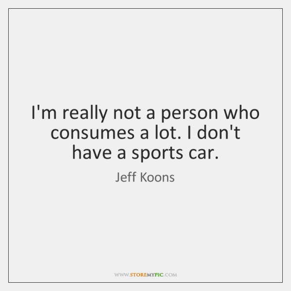 I'm really not a person who consumes a lot. I don't have ...