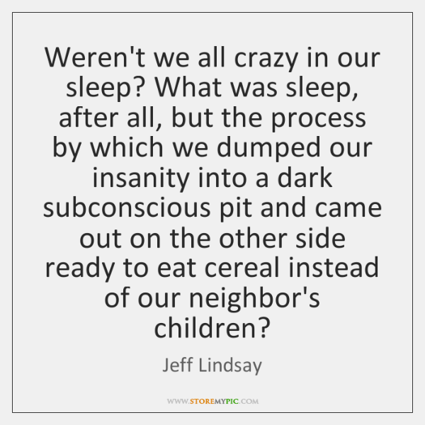 Weren't we all crazy in our sleep? What was sleep, after all, ...