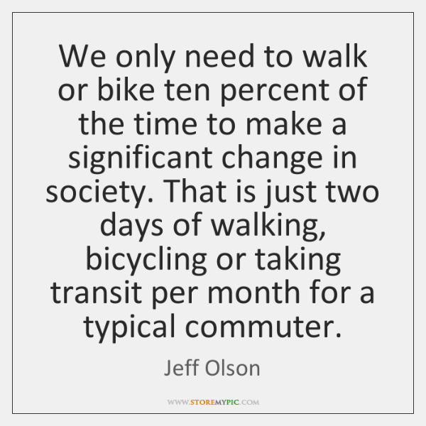 We only need to walk or bike ten percent of the time ...