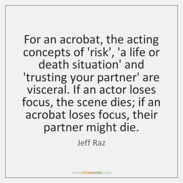 For an acrobat, the acting concepts of 'risk', 'a life or death ...