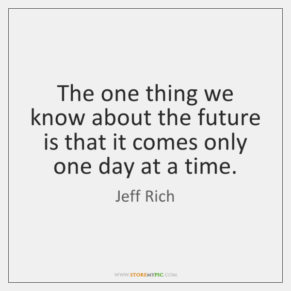 The one thing we know about the future is that it comes ...