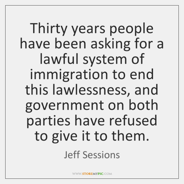 Thirty years people have been asking for a lawful system of immigration ...