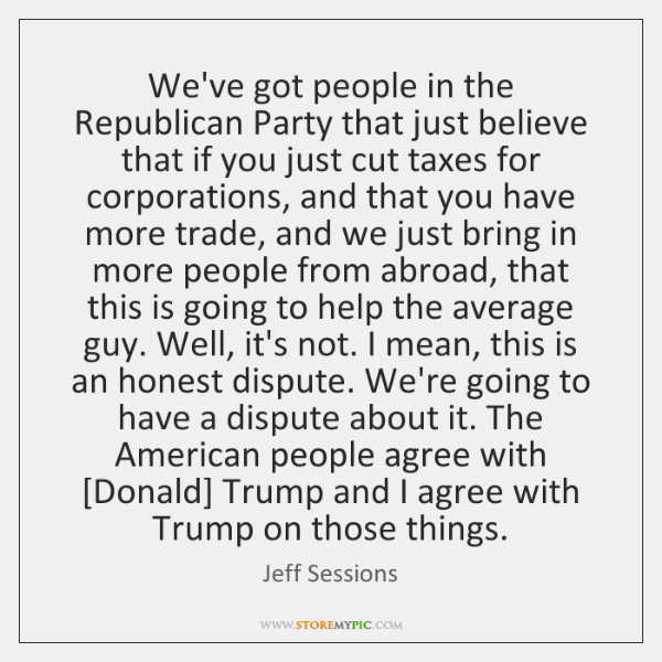 We've got people in the Republican Party that just believe that if ...
