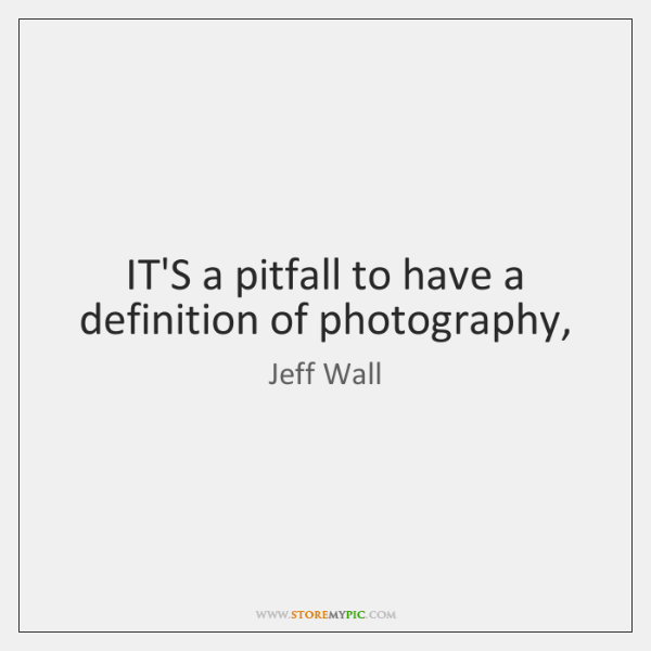 IT'S a pitfall to have a definition of photography,