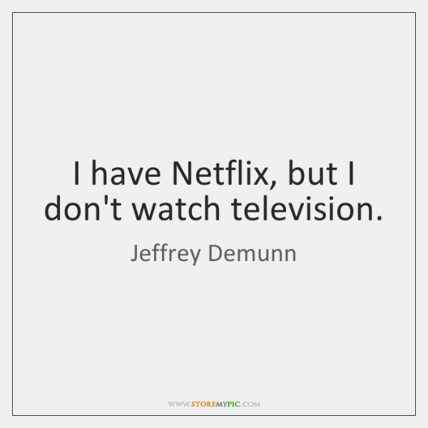 I have Netflix, but I don't watch television.