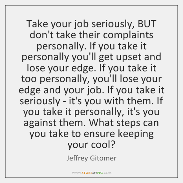 Take your job seriously, BUT don't take their complaints personally. If you ...