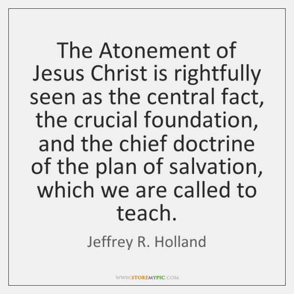 The Atonement of Jesus Christ is rightfully seen as the central fact, ...