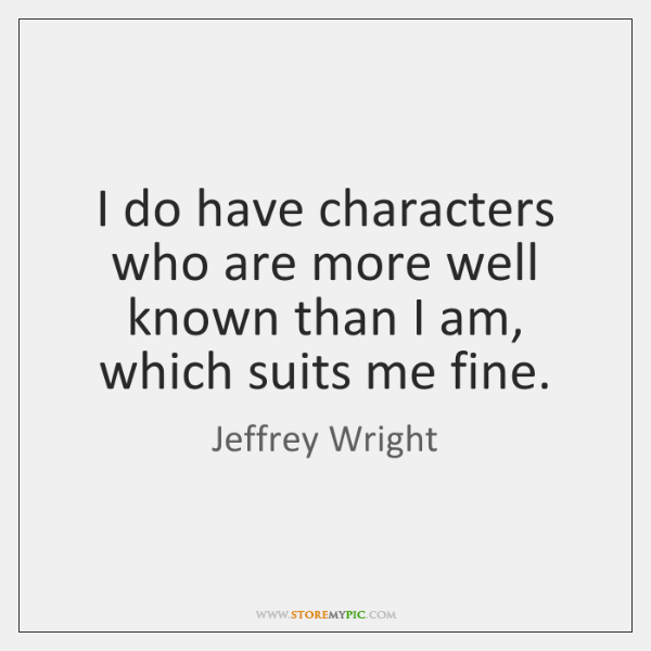 I do have characters who are more well known than I am, ...
