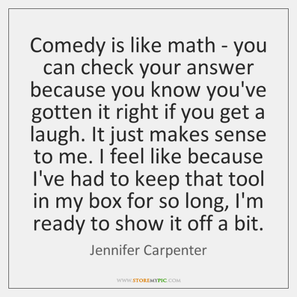 Comedy is like math - you can check your answer because you ...