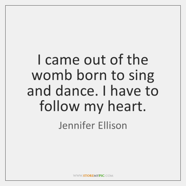 I came out of the womb born to sing and dance. I ...