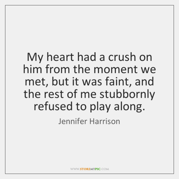 My heart had a crush on him from the moment we met, ...