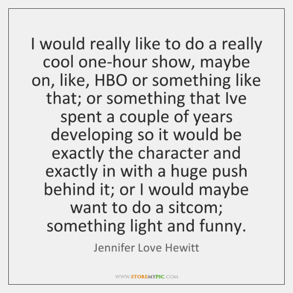 I would really like to do a really cool one-hour show, maybe ...