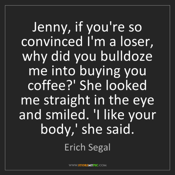 Erich Segal: Jenny, if you're so convinced I'm a loser, why did you...