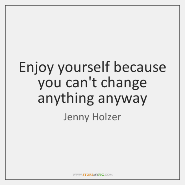 Enjoy yourself because you can't change anything anyway