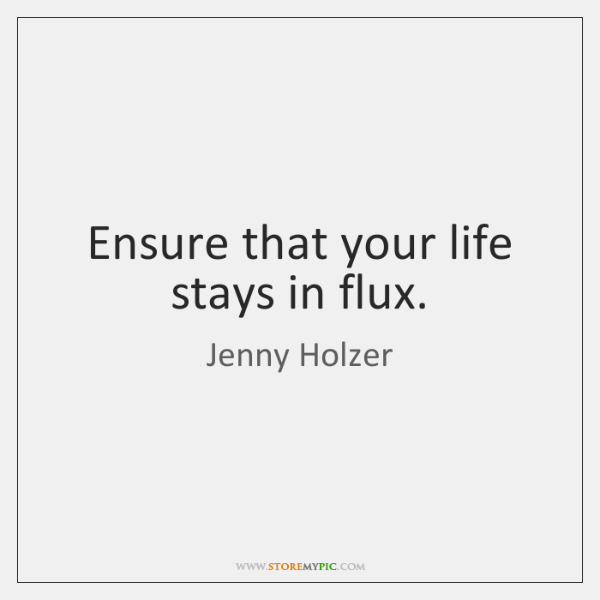 Ensure that your life stays in flux.
