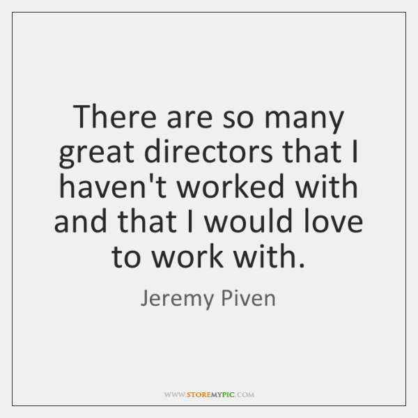 There are so many great directors that I haven't worked with and ...
