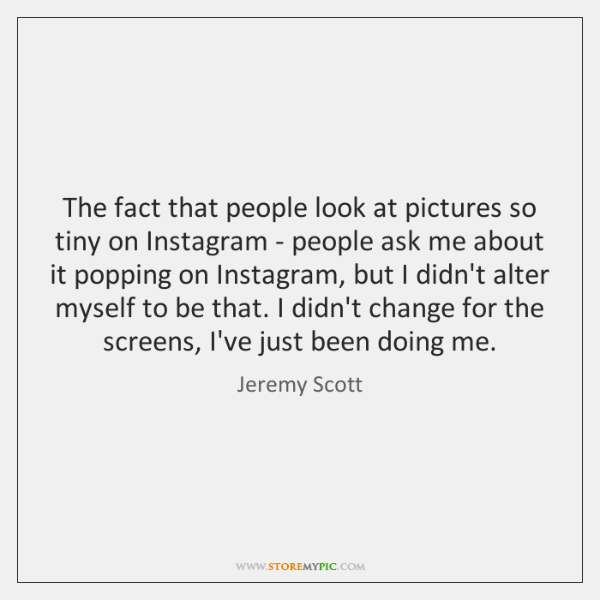 The fact that people look at pictures so tiny on Instagram - ...