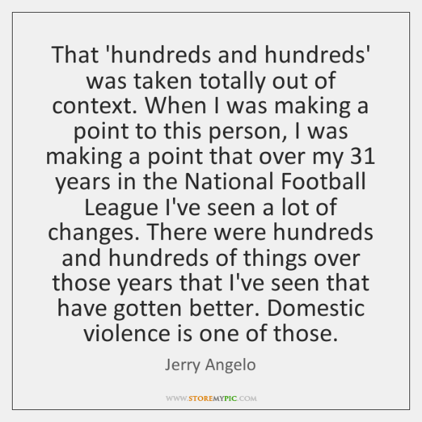 That 'hundreds and hundreds' was taken totally out of context. When I ...