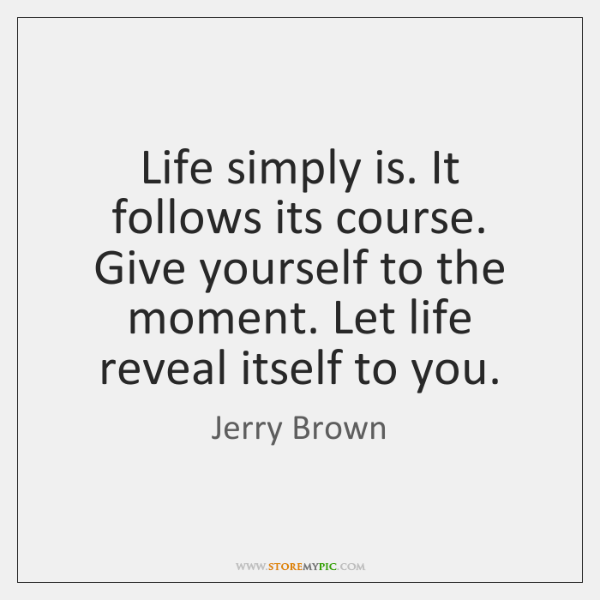 Life simply is. It follows its course. Give yourself to the moment. ...
