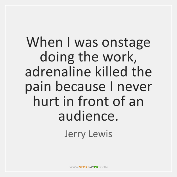 When I was onstage doing the work, adrenaline killed the pain because ...