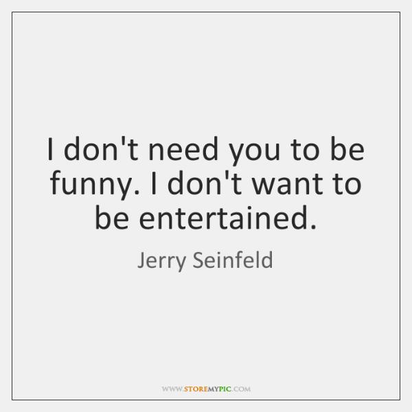 I don't need you to be funny. I don't want to be ...