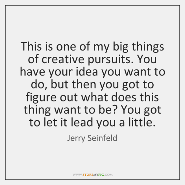This is one of my big things of creative pursuits. You have ...