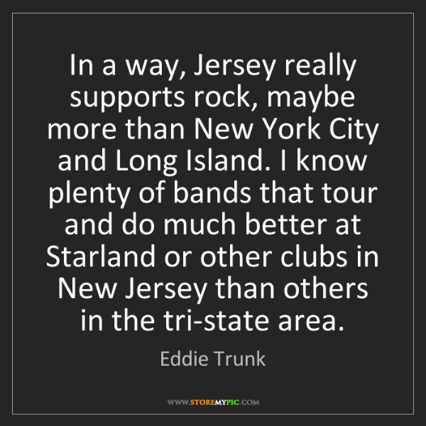 Eddie Trunk: In a way, Jersey really supports rock, maybe more than...