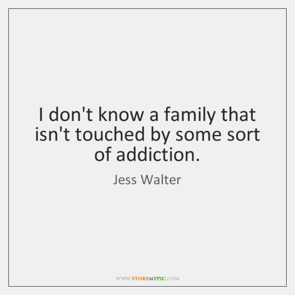I don't know a family that isn't touched by some sort of ...