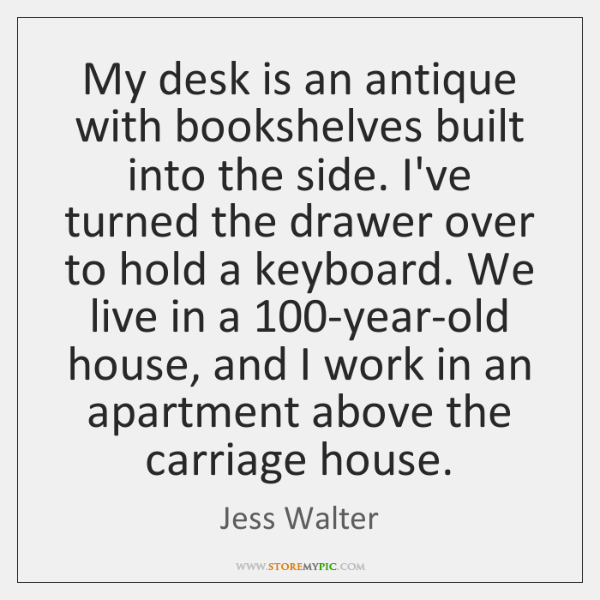 My desk is an antique with bookshelves built into the side. I've ...