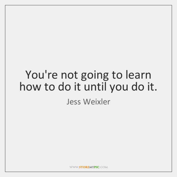 You're not going to learn how to do it until you do ...